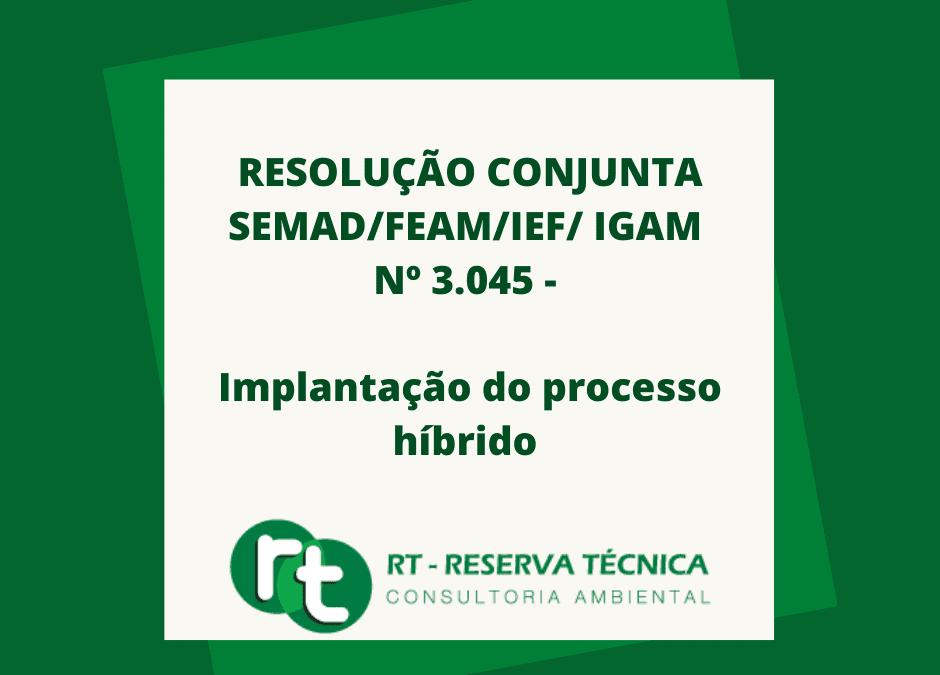 RESOLUÇÃO CONJUNTA SEMAD/FEAM/IEF/ IGAM Nº 3.045 – implantação do processo híbrido